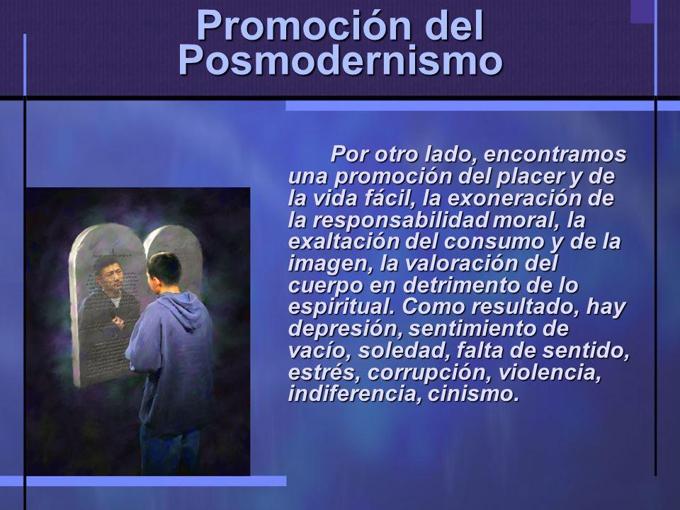 Promoción del Posmodernismo Por otro lado, encontramos una promoción del placer y de la vida fácil, la exoneración de la responsabilidad moral, la exaltación del consumo y de la imagen, la valoración del cuerpo en detrimento de lo espiritual.