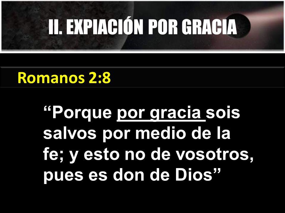 Romanos 2:8 Porque por gracia sois salvos por medio de la fe; y esto no de vosotros, pues es don de Dios II.