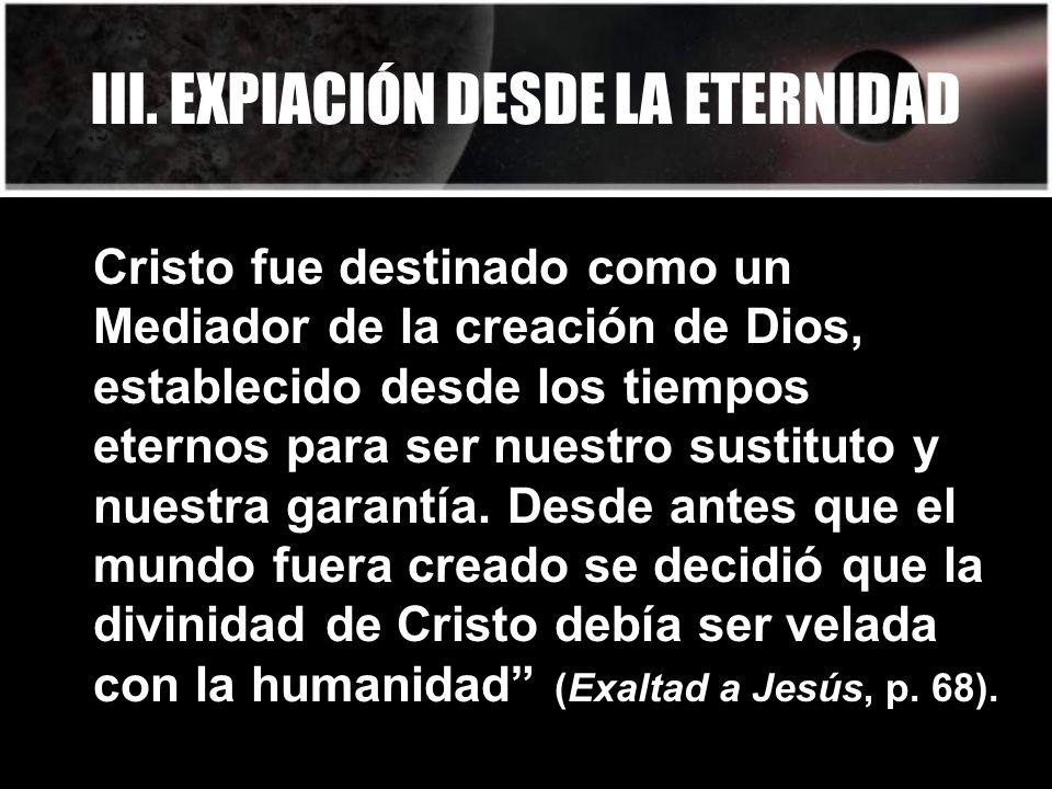 III. EXPIACIÓN DESDE LA ETERNIDAD Cristo fue destinado como un Mediador de la creación de Dios, establecido desde los tiempos eternos para ser nuestro