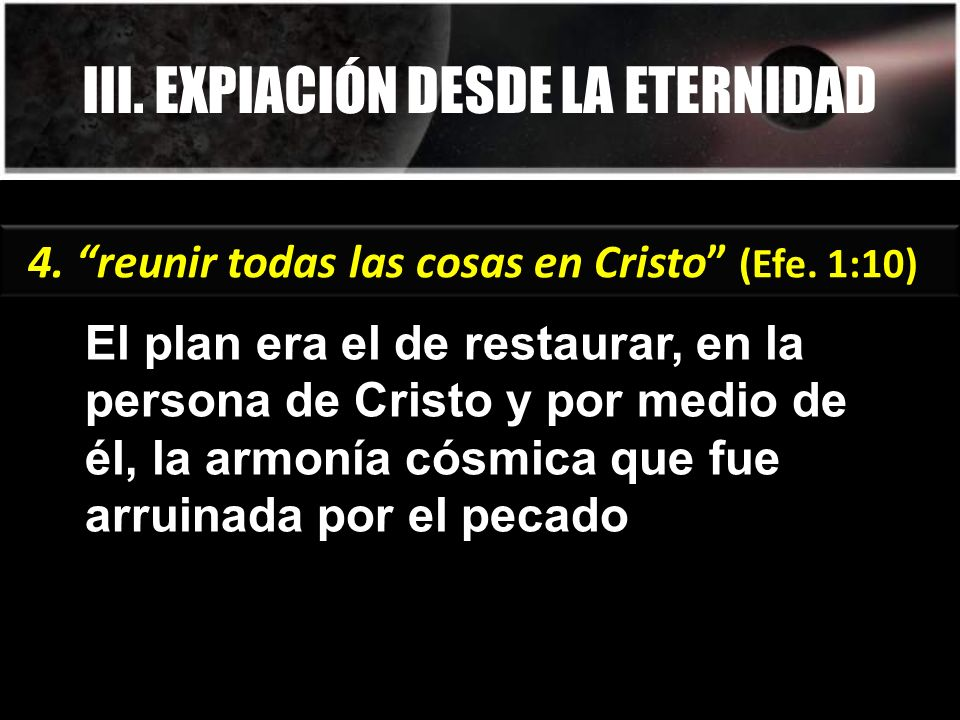 III. EXPIACIÓN DESDE LA ETERNIDAD El plan era el de restaurar, en la persona de Cristo y por medio de él, la armonía cósmica que fue arruinada por el