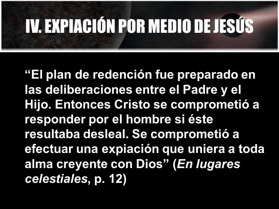 IV. EXPIACIÓN POR MEDIO DE JESÚS El plan de redención fue preparado en las deliberaciones entre el Padre y el Hijo. Entonces Cristo se comprometió a r