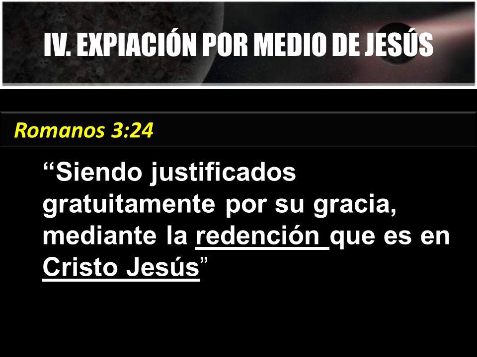 IV. EXPIACIÓN POR MEDIO DE JESÚS Siendo justificados gratuitamente por su gracia, mediante la redención que es en Cristo Jesús Romanos 3:24