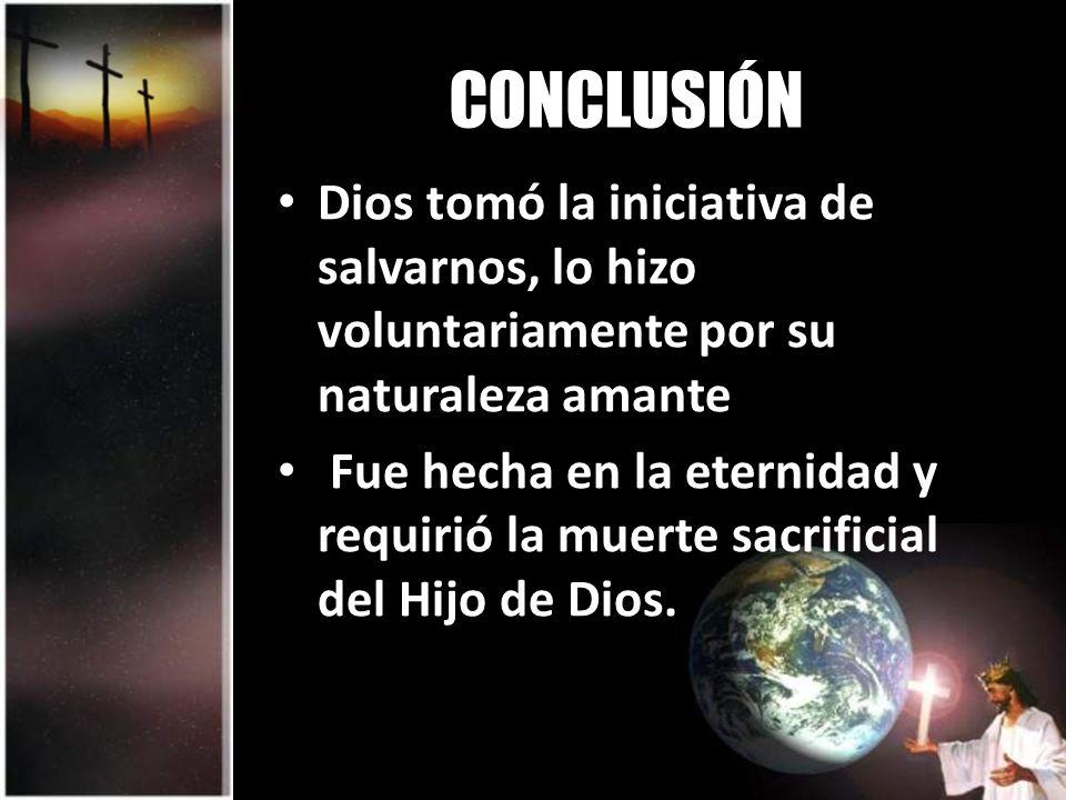CONCLUSIÓN Dios tomó la iniciativa de salvarnos, lo hizo voluntariamente por su naturaleza amante Fue hecha en la eternidad y requirió la muerte sacrificial del Hijo de Dios.