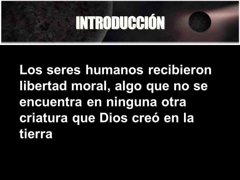 INTRODUCCIÓN Los seres humanos recibieron libertad moral, algo que no se encuentra en ninguna otra criatura que Dios creó en la tierra