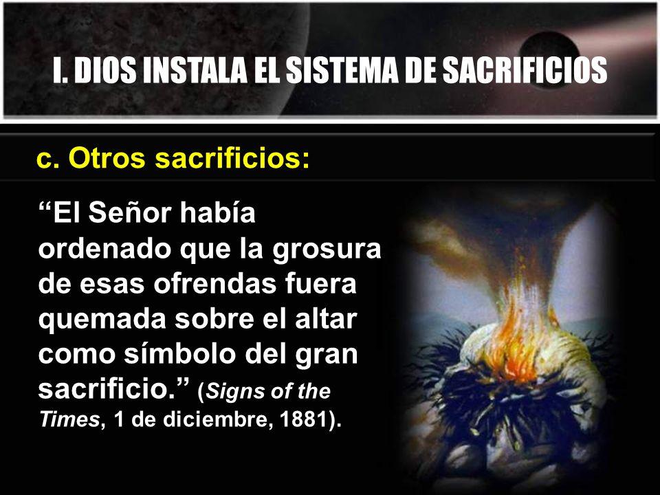 I. DIOS INSTALA EL SISTEMA DE SACRIFICIOS c. Otros sacrificios: El Señor había ordenado que la grosura de esas ofrendas fuera quemada sobre el altar c