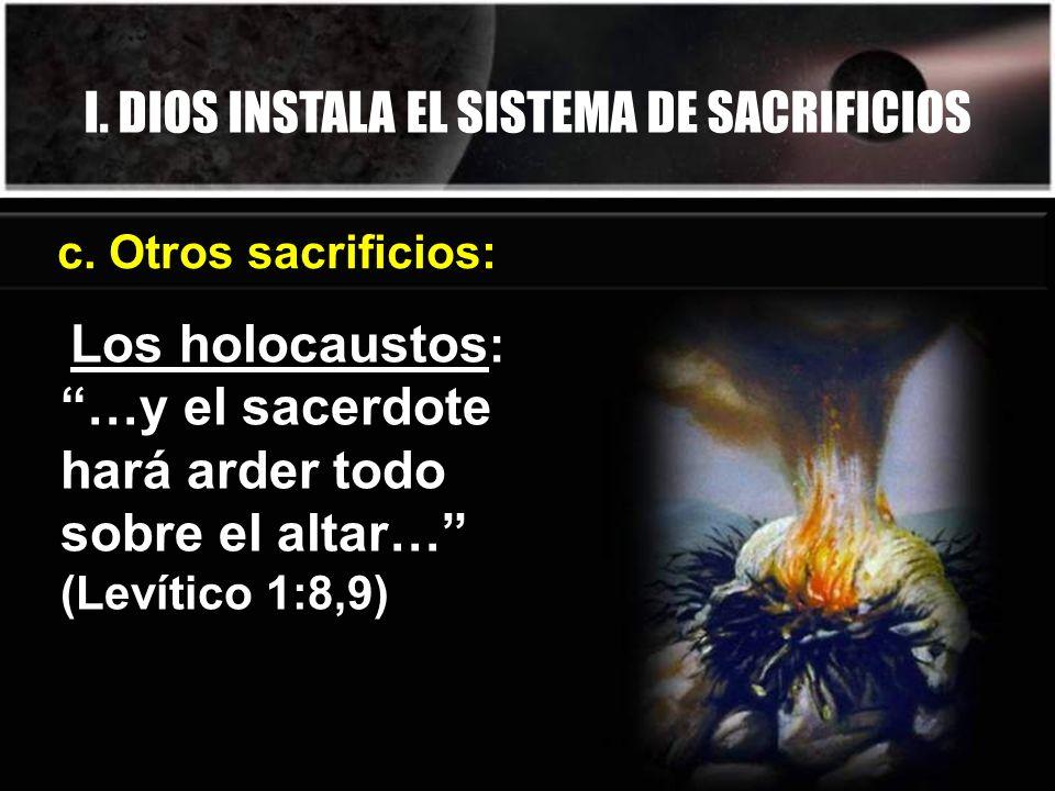 I. DIOS INSTALA EL SISTEMA DE SACRIFICIOS c. Otros sacrificios: Los holocaustos : …y el sacerdote hará arder todo sobre el altar… (Levítico 1:8,9)
