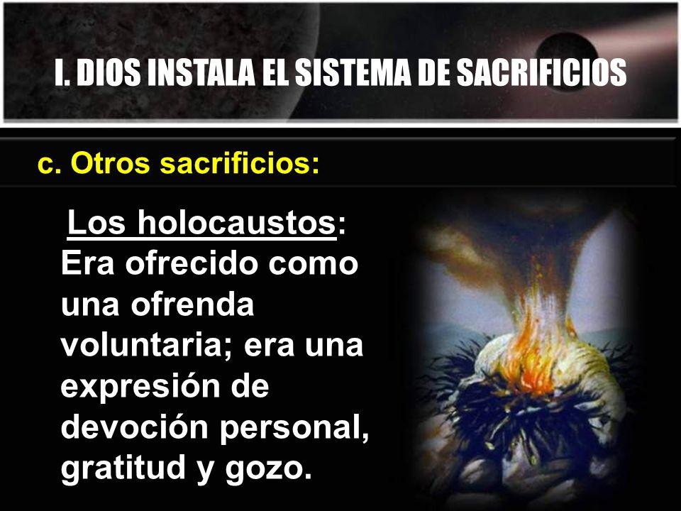 I. DIOS INSTALA EL SISTEMA DE SACRIFICIOS c. Otros sacrificios: Los holocaustos : Era ofrecido como una ofrenda voluntaria; era una expresión de devoc