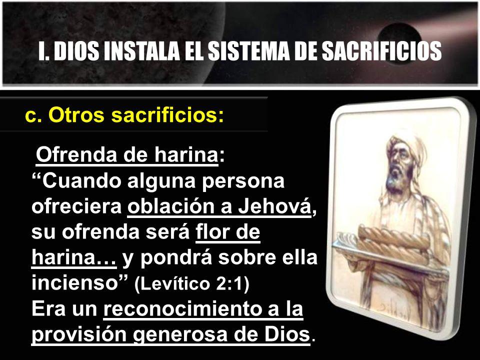 I. DIOS INSTALA EL SISTEMA DE SACRIFICIOS c. Otros sacrificios: Ofrenda de harina: Cuando alguna persona ofreciera oblación a Jehová, su ofrenda será