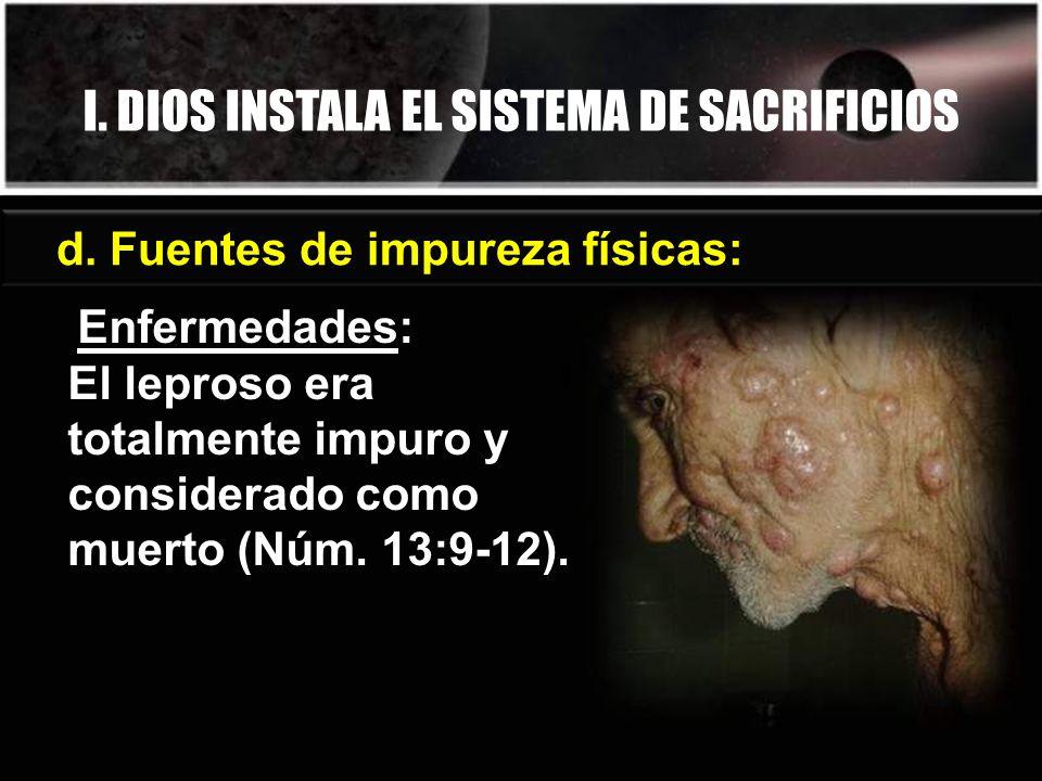 d. Fuentes de impureza físicas: Enfermedades: El leproso era totalmente impuro y considerado como muerto (Núm. 13:9-12). I. DIOS INSTALA EL SISTEMA DE