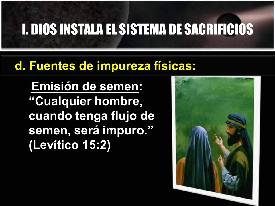 d. Fuentes de impureza físicas: Emisión de semen: Cualquier hombre, cuando tenga flujo de semen, será impuro. (Levítico 15:2) I. DIOS INSTALA EL SISTE