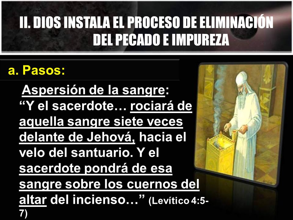 II. DIOS INSTALA EL PROCESO DE ELIMINACIÓN DEL PECADO E IMPUREZA a. Pasos: Aspersión de la sangre: Y el sacerdote… rociará de aquella sangre siete vec