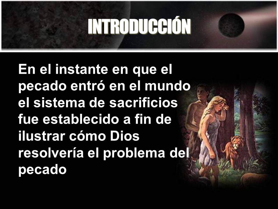 INTRODUCCIÓN En el instante en que el pecado entró en el mundo el sistema de sacrificios fue establecido a fin de ilustrar cómo Dios resolvería el pro