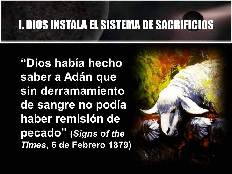 I. DIOS INSTALA EL SISTEMA DE SACRIFICIOS Dios había hecho saber a Adán que sin derramamiento de sangre no podía haber remisión de pecado (Signs of th