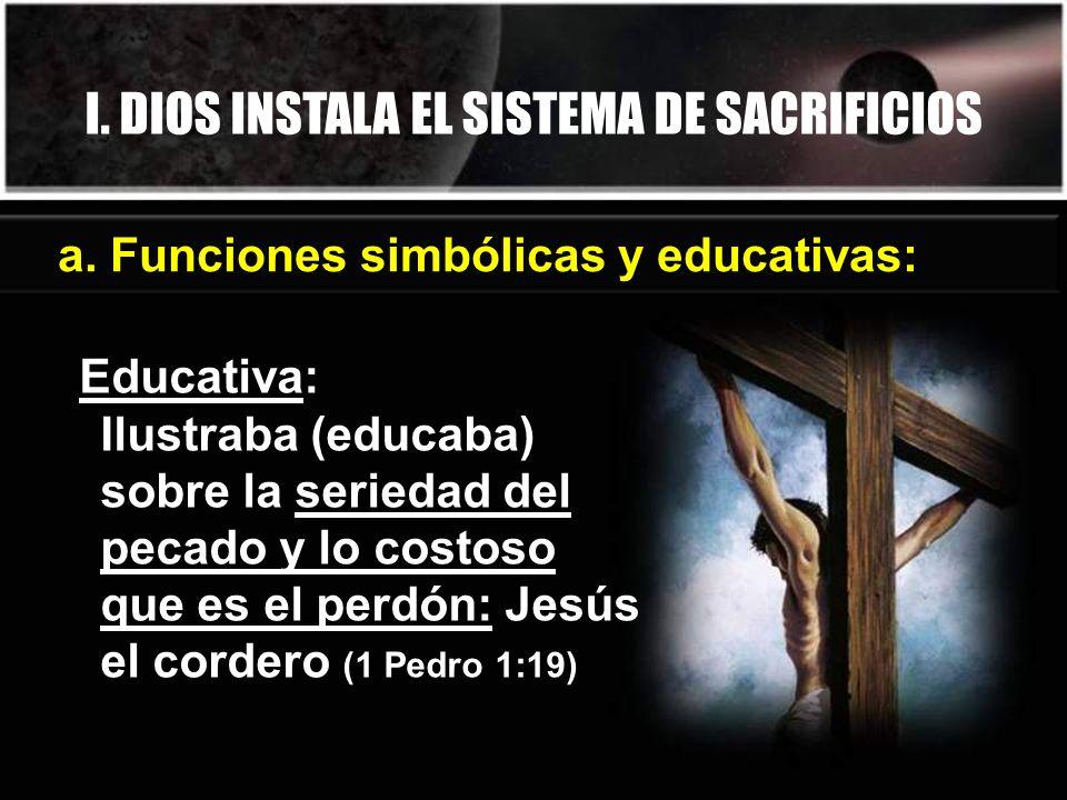 I. DIOS INSTALA EL SISTEMA DE SACRIFICIOS Educativa: Ilustraba (educaba) sobre la seriedad del pecado y lo costoso que es el perdón: Jesús el cordero