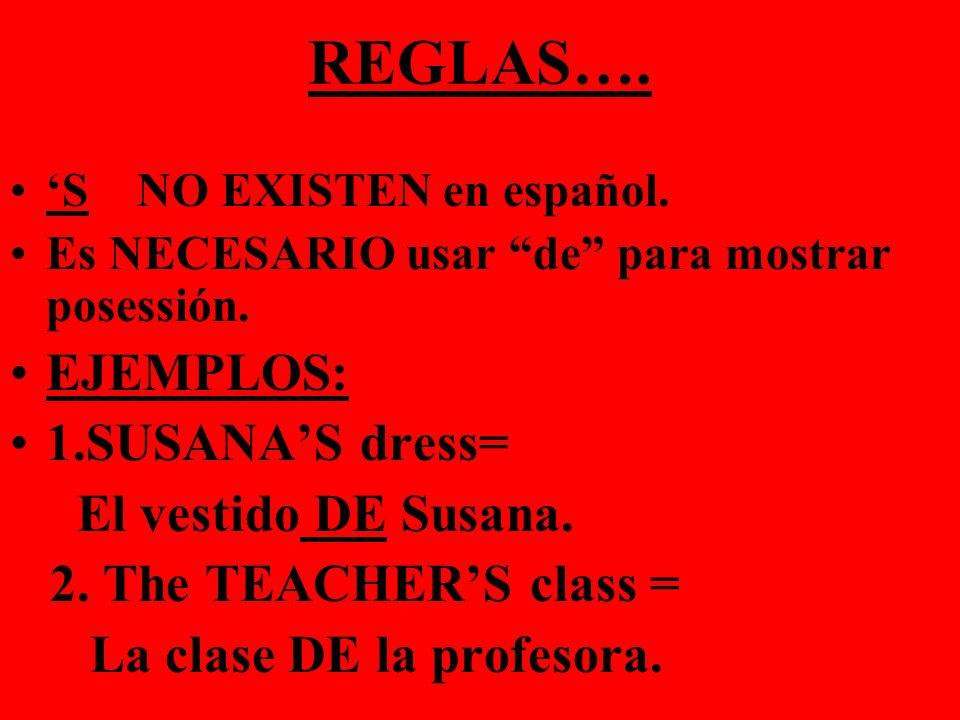 REGLAS…. S NO EXISTEN en español. Es NECESARIO usar de para mostrar posessión. EJEMPLOS: 1.SUSANAS dress= El vestido DE Susana. 2. The TEACHERS class