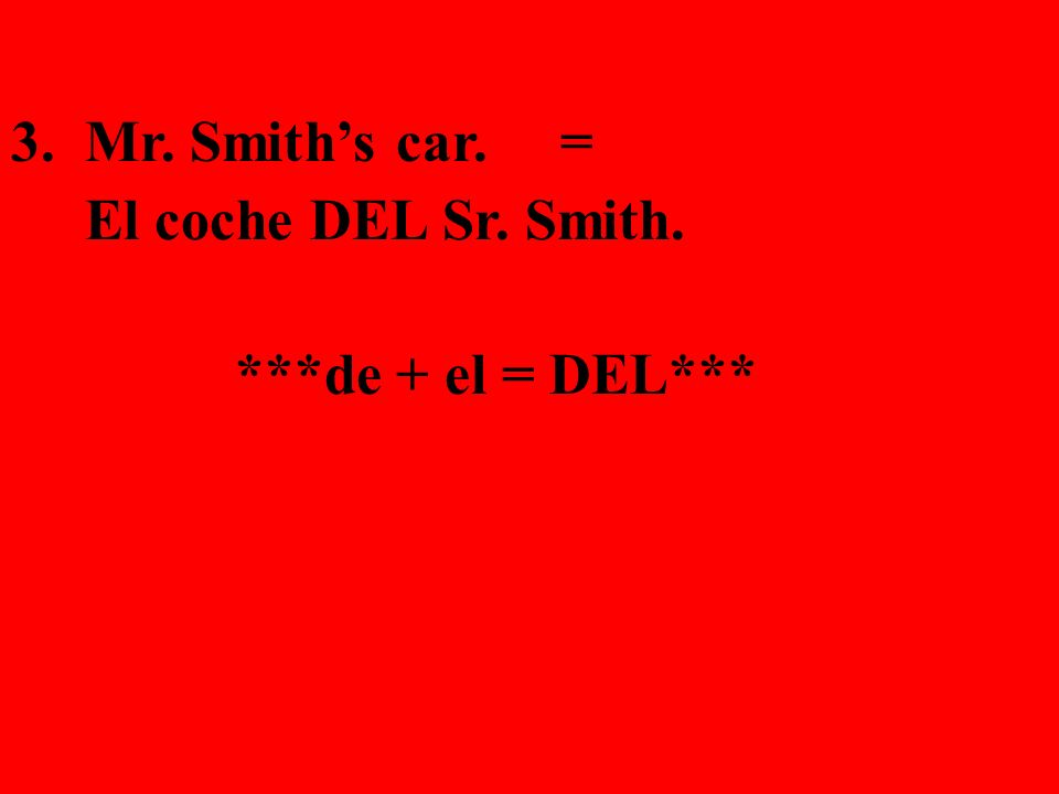 3. Mr. Smiths car. = El coche DEL Sr. Smith. ***de + el = DEL***