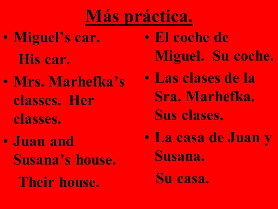 Más práctica. Miguels car. His car. Mrs. Marhefkas classes. Her classes. Juan and Susanas house. Their house. El coche de Miguel. Su coche. Las clases