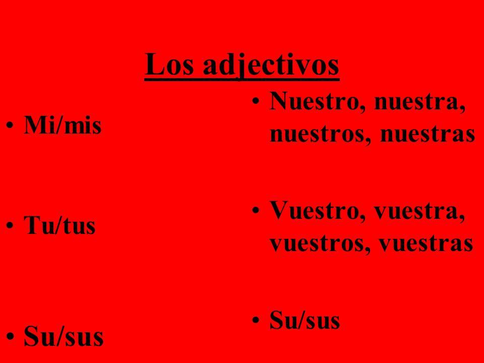 Los adjectivos Mi/mis Tu/tus Su/sus Nuestro, nuestra, nuestros, nuestras Vuestro, vuestra, vuestros, vuestras Su/sus