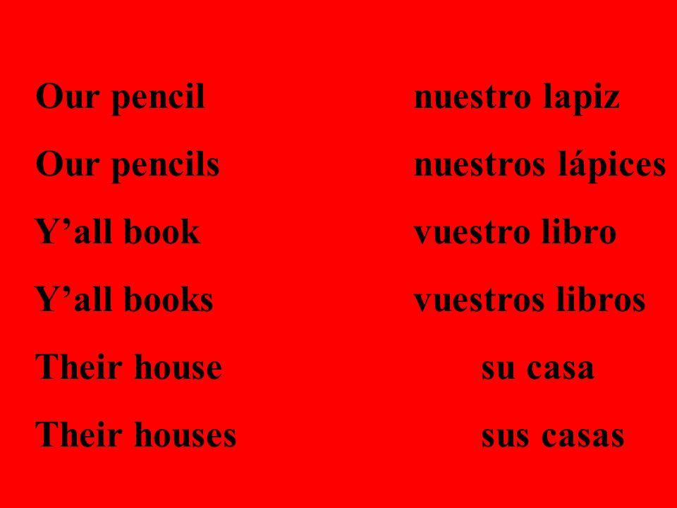 Our pencilnuestro lapiz Our pencilsnuestros lápices Yall bookvuestro libro Yall booksvuestros libros Their housesu casa Their housessus casas
