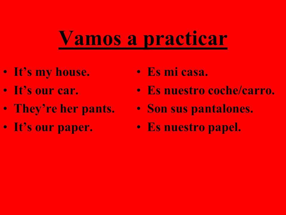 Vamos a practicar Its my house. Its our car. Theyre her pants. Its our paper. Es mi casa. Es nuestro coche/carro. Son sus pantalones. Es nuestro papel