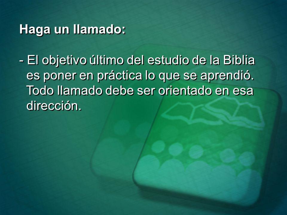 Haga un llamado: - El objetivo último del estudio de la Biblia es poner en práctica lo que se aprendió. Todo llamado debe ser orientado en esa direcci
