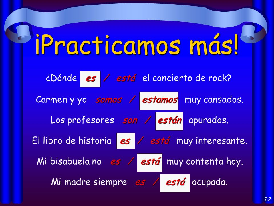 21 ¡Practicamos! es / está Mi amigo es / está de la República Dominicana. Son / Están Son / Están las diez de la noche. son / están Los libros son / e