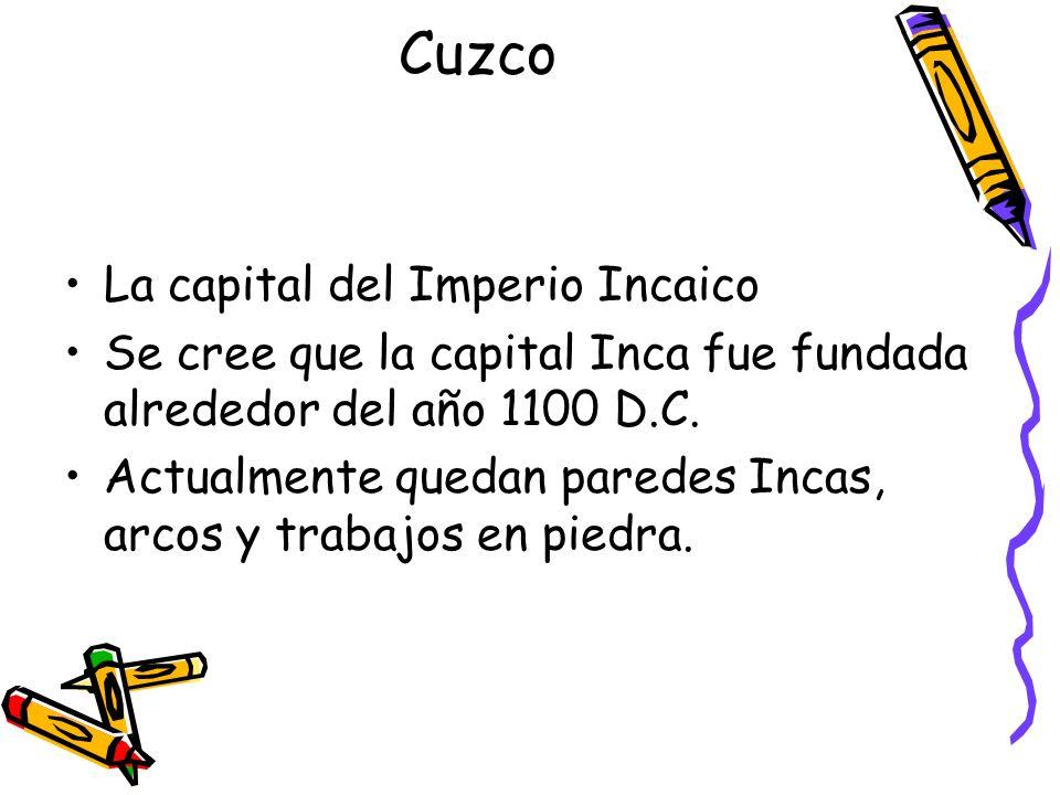 Cuzco La capital del Imperio Incaico Se cree que la capital Inca fue fundada alrededor del año 1100 D.C. Actualmente quedan paredes Incas, arcos y tra