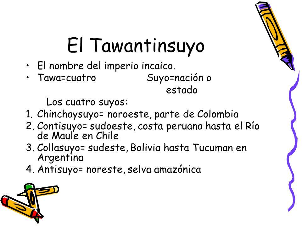 El Tawantinsuyo El nombre del imperio incaico. Tawa=cuatroSuyo=nación o estado Los cuatro suyos: 1.Chinchaysuyo= noroeste, parte de Colombia 2.Contisu