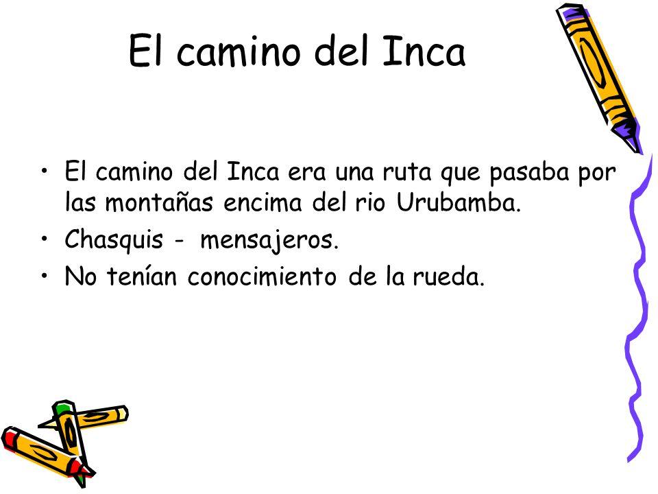 El camino del Inca El camino del Inca era una ruta que pasaba por las montañas encima del rio Urubamba. Chasquis - mensajeros. No tenían conocimiento