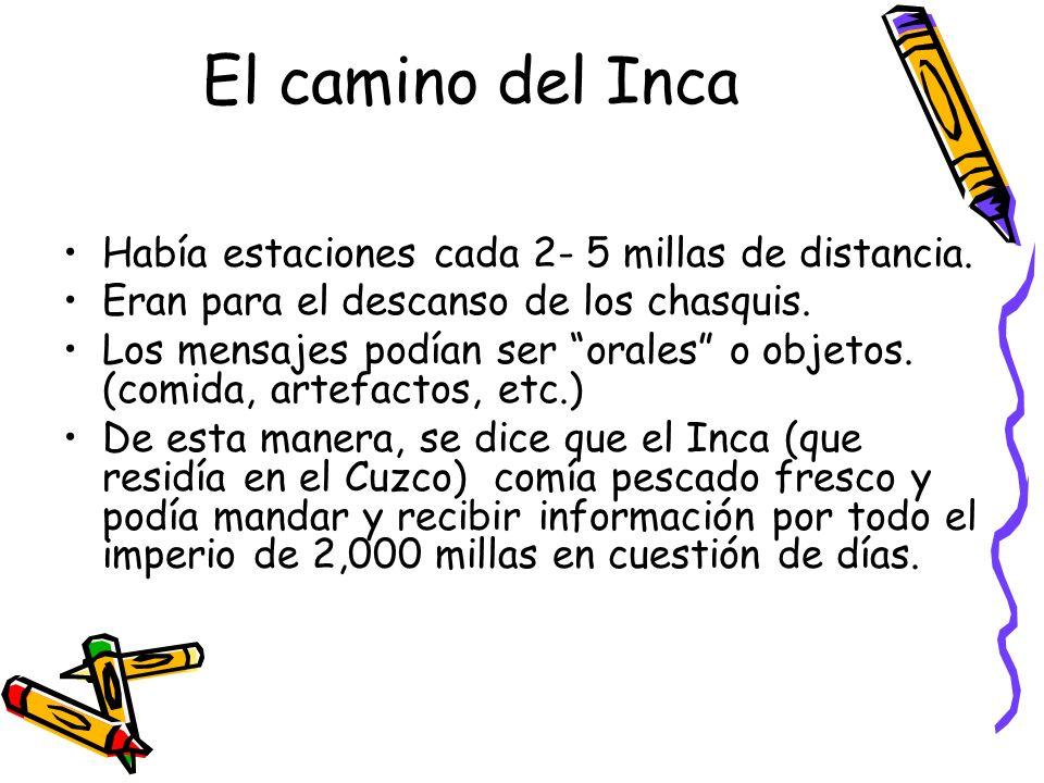 El camino del Inca Había estaciones cada 2- 5 millas de distancia. Eran para el descanso de los chasquis. Los mensajes podían ser orales o objetos. (c