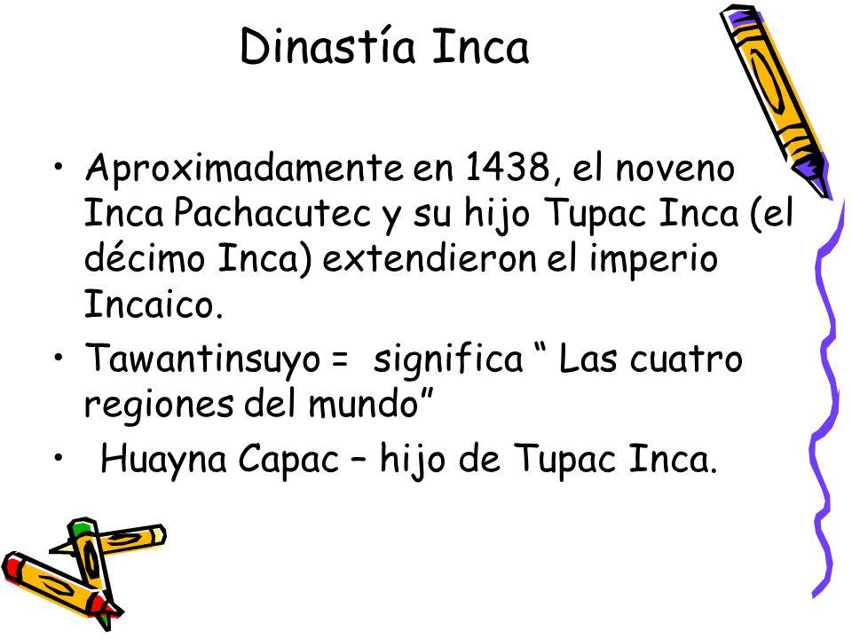 Dinastía Inca Aproximadamente en 1438, el noveno Inca Pachacutec y su hijo Tupac Inca (el décimo Inca) extendieron el imperio Incaico. Tawantinsuyo =