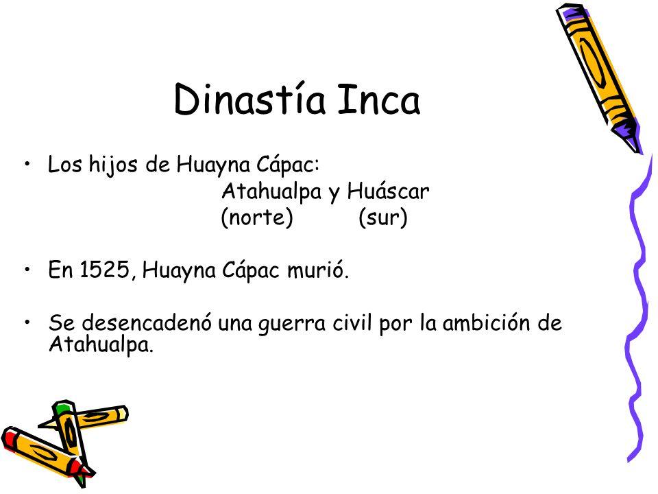 Dinastía Inca Los hijos de Huayna Cápac: Atahualpa y Huáscar (norte) (sur) En 1525, Huayna Cápac murió. Se desencadenó una guerra civil por la ambició