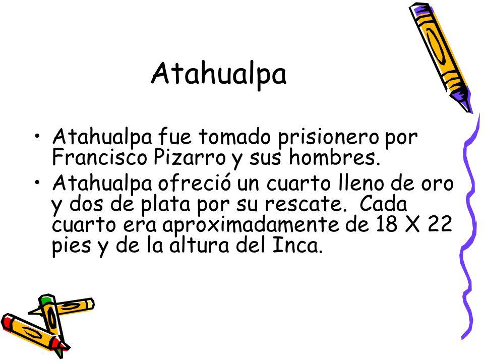 Atahualpa Atahualpa fue tomado prisionero por Francisco Pizarro y sus hombres. Atahualpa ofreció un cuarto lleno de oro y dos de plata por su rescate.
