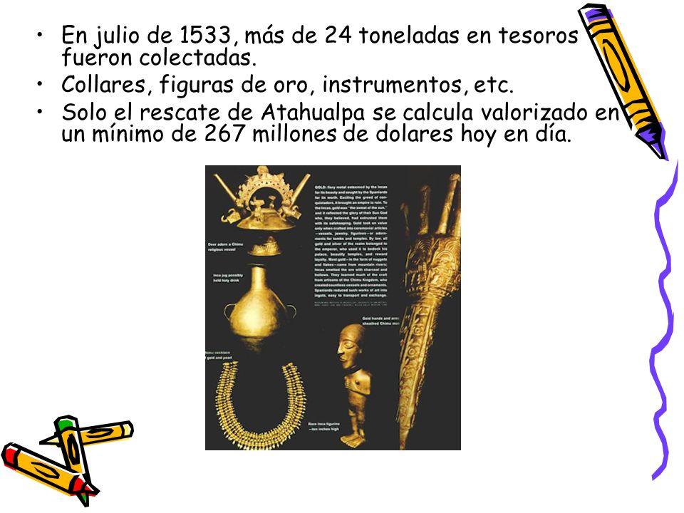 En julio de 1533, más de 24 toneladas en tesoros fueron colectadas. Collares, figuras de oro, instrumentos, etc. Solo el rescate de Atahualpa se calcu