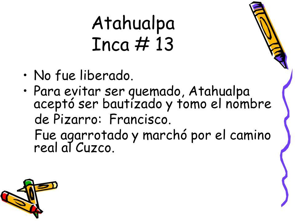 No fue liberado. Para evitar ser quemado, Atahualpa aceptó ser bautizado y tomo el nombre de Pizarro: Francisco. Fue agarrotado y marchó por el camino