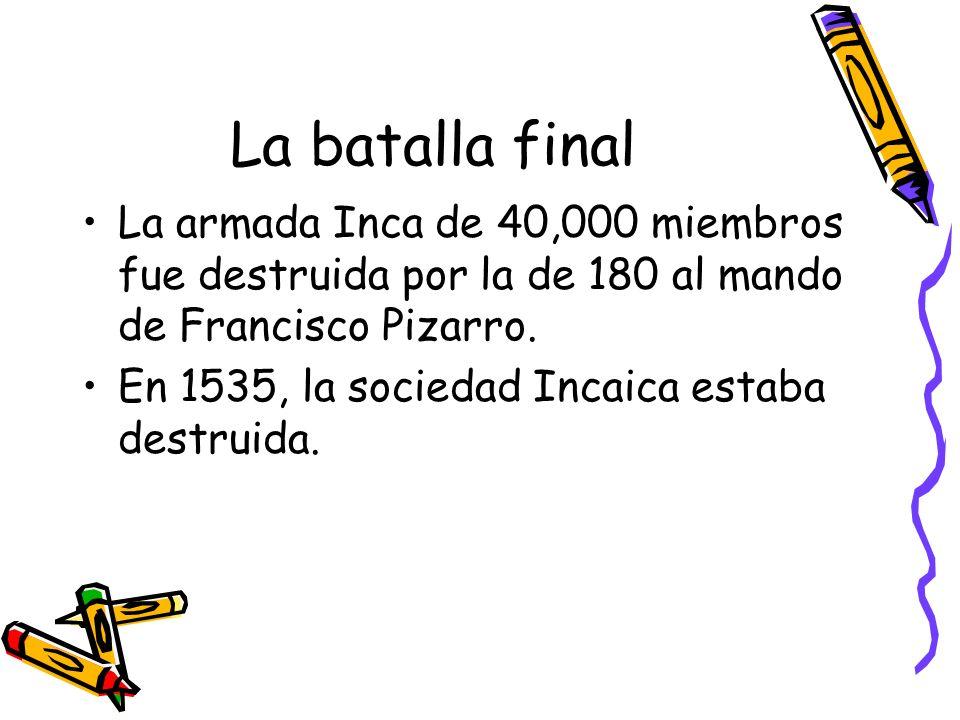 La batalla final La armada Inca de 40,000 miembros fue destruida por la de 180 al mando de Francisco Pizarro. En 1535, la sociedad Incaica estaba dest