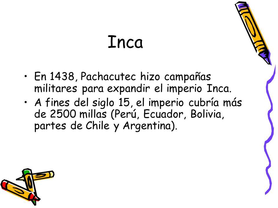 Inca En 1438, Pachacutec hizo campañas militares para expandir el imperio Inca. A fines del siglo 15, el imperio cubría más de 2500 millas (Perú, Ecua