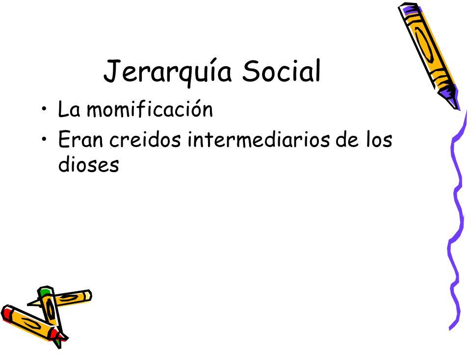Jerarquía Social La momificación Eran creidos intermediarios de los dioses