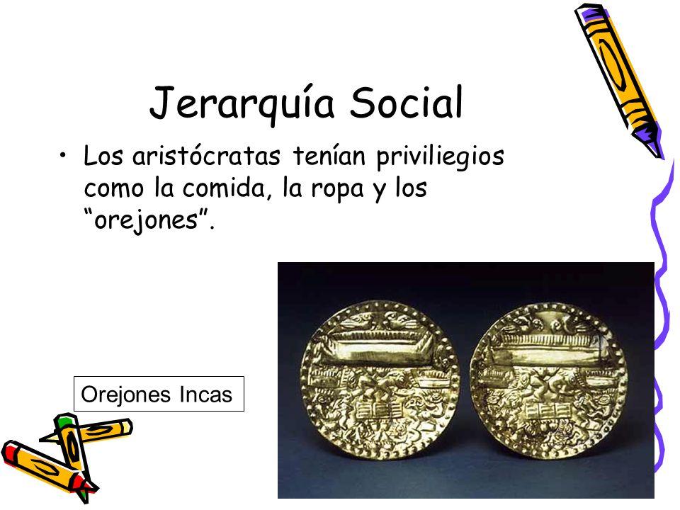 Jerarquía Social Los aristócratas tenían priviliegios como la comida, la ropa y los orejones. Orejones Incas
