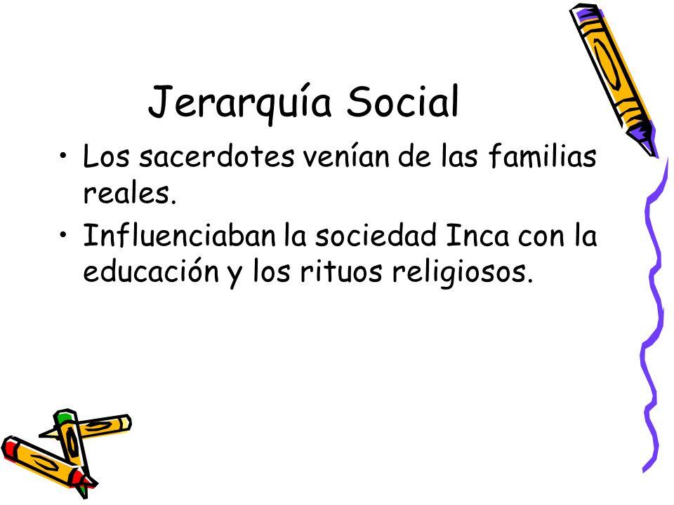 Jerarquía Social Los sacerdotes venían de las familias reales. Influenciaban la sociedad Inca con la educación y los rituos religiosos.