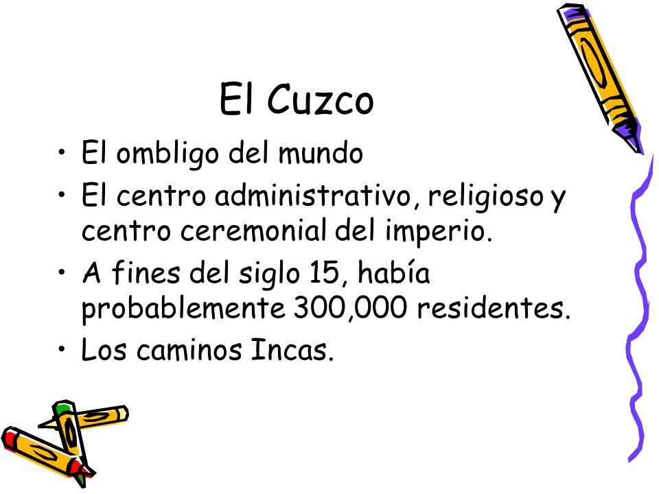 El Cuzco El ombligo del mundo El centro administrativo, religioso y centro ceremonial del imperio. A fines del siglo 15, había probablemente 300,000 r