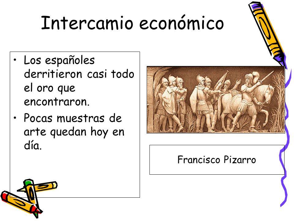 Intercamio económico Los españoles derritieron casi todo el oro que encontraron. Pocas muestras de arte quedan hoy en día. Francisco Pizarro