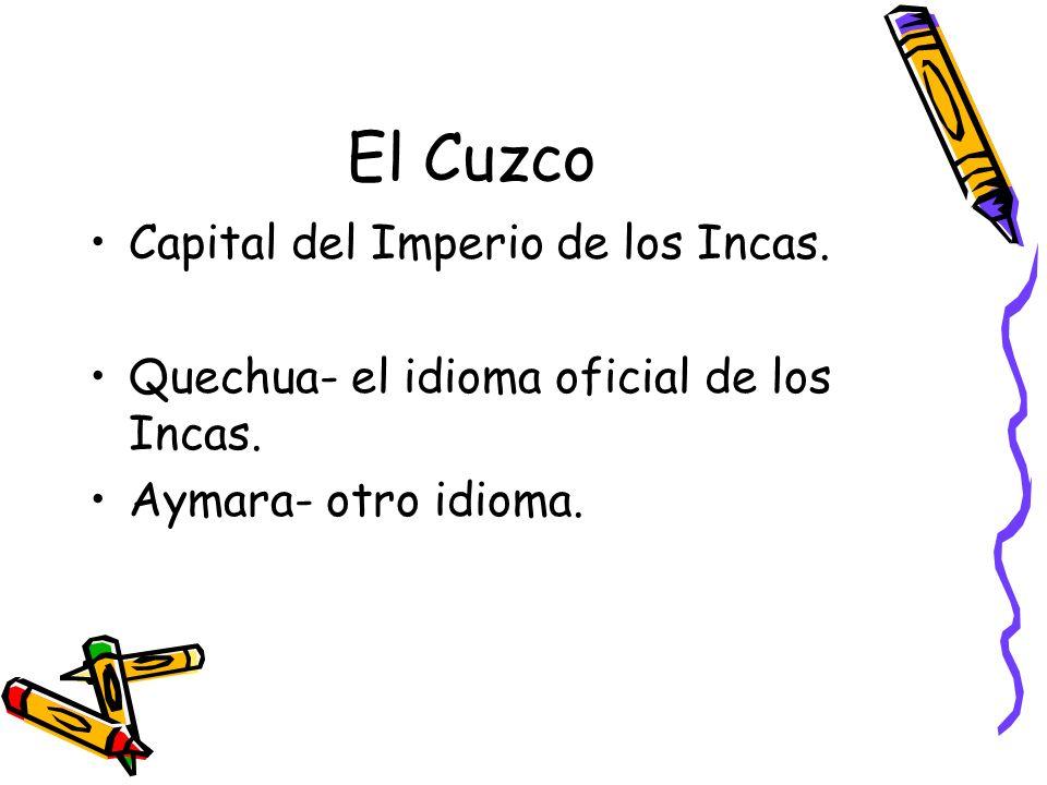 El Cuzco Capital del Imperio de los Incas. Quechua- el idioma oficial de los Incas. Aymara- otro idioma.