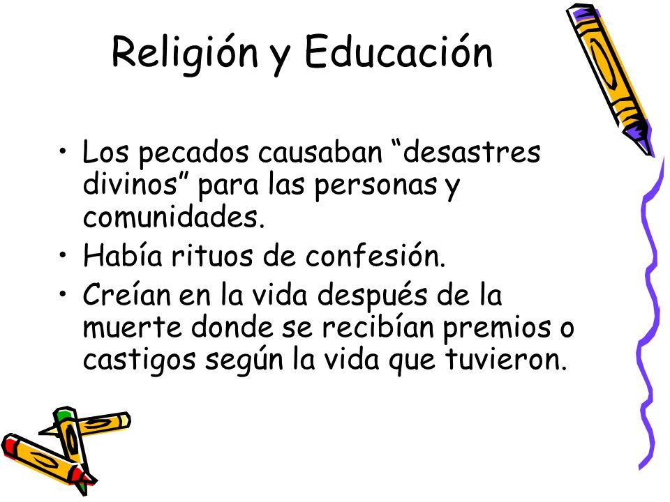 Religión y Educación Los pecados causaban desastres divinos para las personas y comunidades. Había rituos de confesión. Creían en la vida después de l