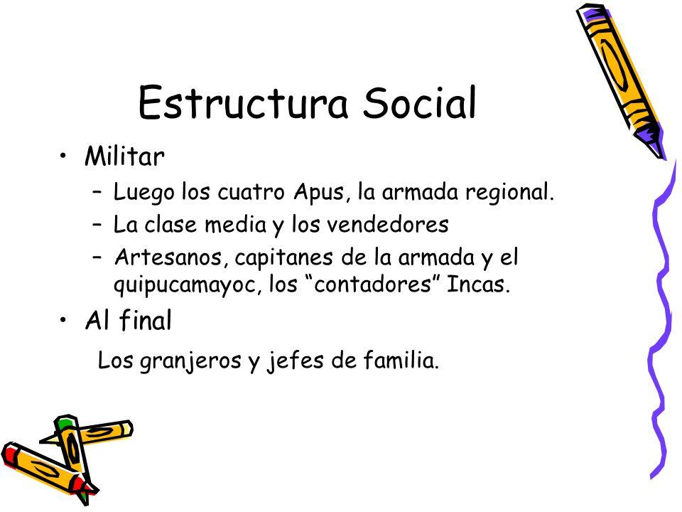 Estructura Social Militar –Luego los cuatro Apus, la armada regional. –La clase media y los vendedores –Artesanos, capitanes de la armada y el quipuca