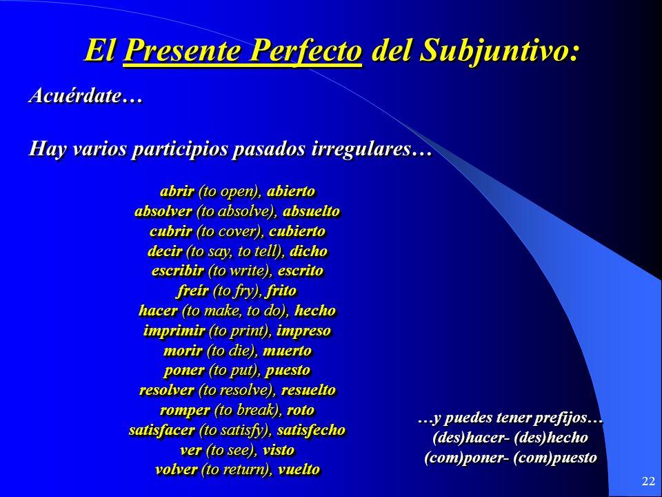 21 El Presente Perfecto del Subjuntivo: Se forma con… el presente del subjuntivo + el participio pasado del verbo haber hayahayamos -ado/-ido hayas ha