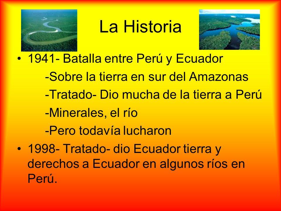 La Historia 1941- Batalla entre Perú y Ecuador -Sobre la tierra en sur del Amazonas -Tratado- Dio mucha de la tierra a Perú -Minerales, el río -Pero t