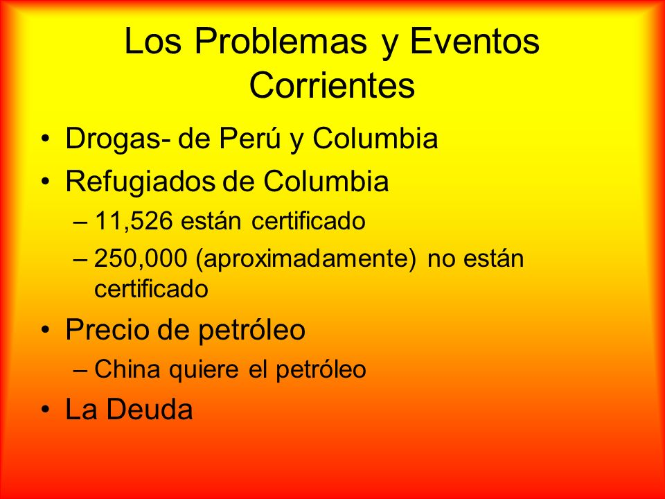 Los Problemas y Eventos Corrientes Drogas- de Perú y Columbia Refugiados de Columbia –11,526 están certificado –250,000 (aproximadamente) no están cer