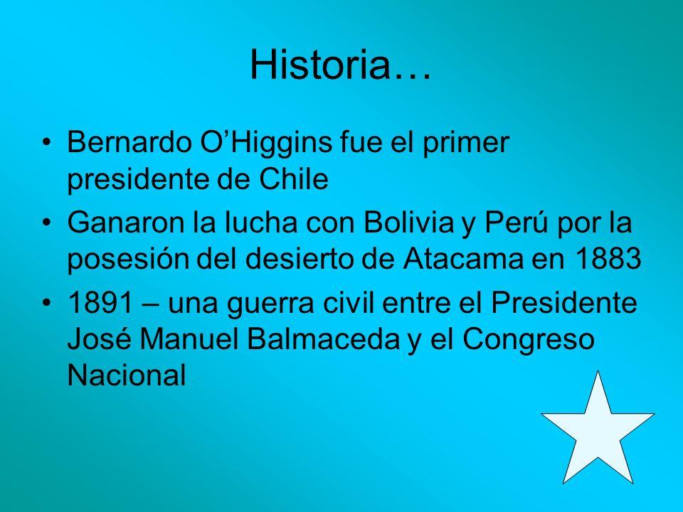 Historia… Bernardo OHiggins fue el primer presidente de Chile Ganaron la lucha con Bolivia y Perú por la posesión del desierto de Atacama en 1883 1891