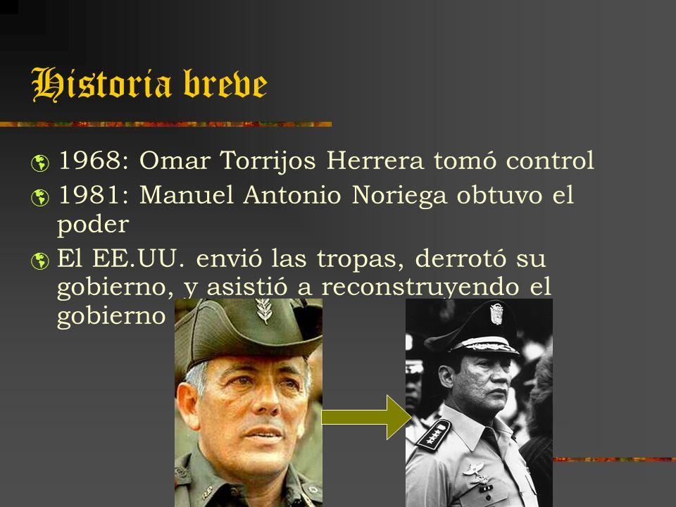 Historia breve 1968: Omar Torrijos Herrera tomó control 1981: Manuel Antonio Noriega obtuvo el poder El EE.UU. envió las tropas, derrotó su gobierno,